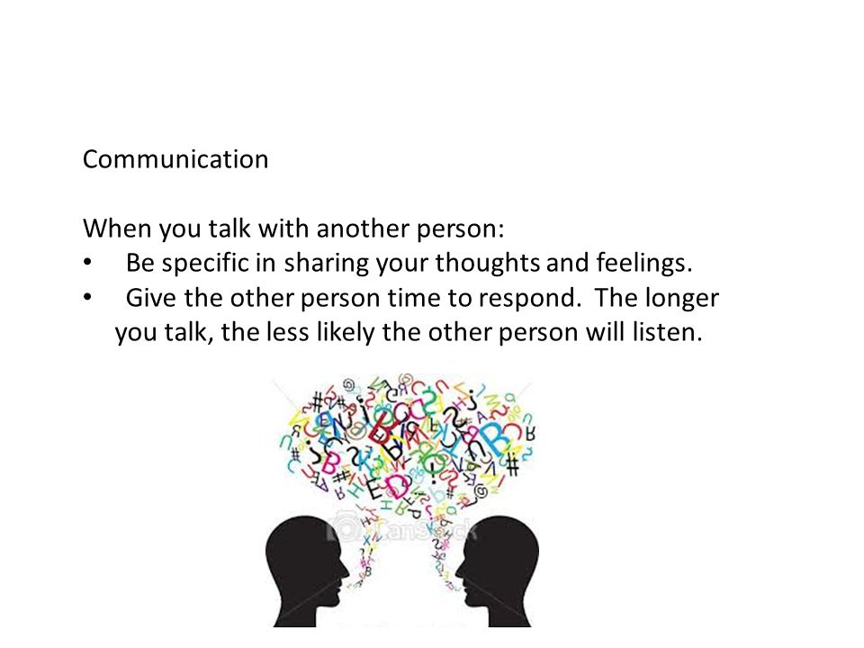 Communication When you talk with another person: Be specific in sharing your thoughts and feelings.