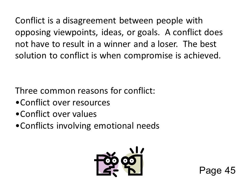 Conflict is a disagreement between people with opposing viewpoints, ideas, or goals. A conflict does not have to result in a winner and a loser. The b