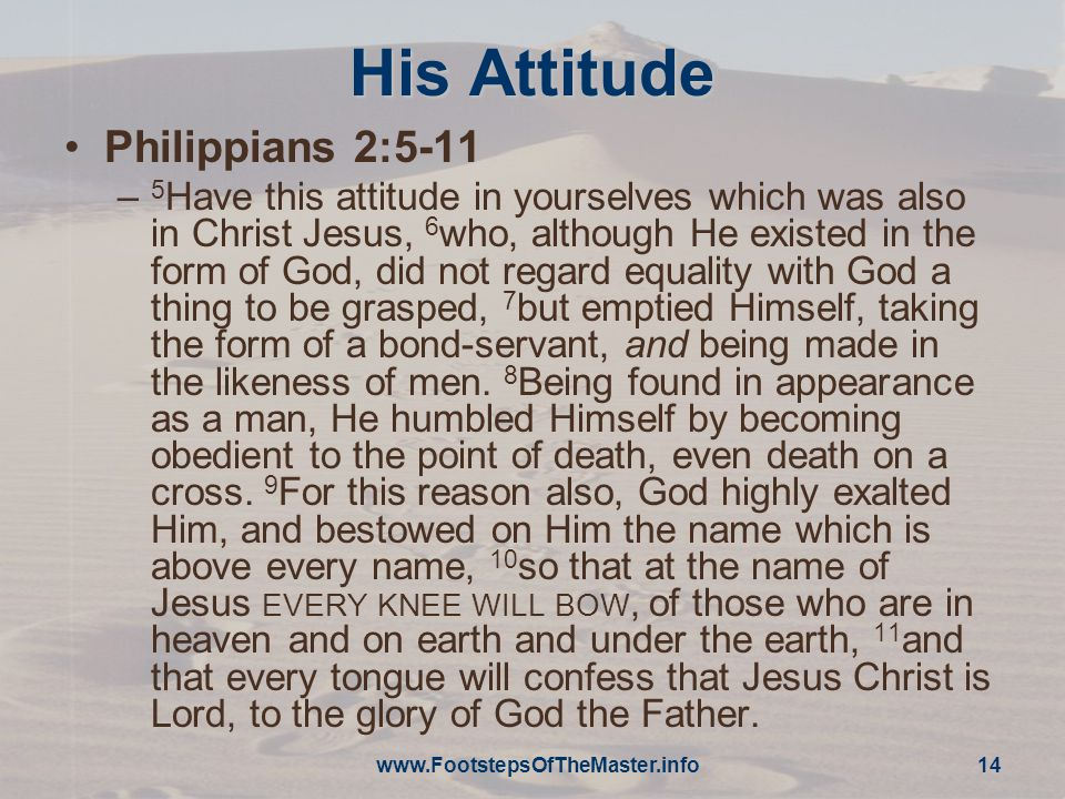 His Attitude Philippians 2:5-11 – 5 Have this attitude in yourselves which was also in Christ Jesus, 6 who, although He existed in the form of God, did not regard equality with God a thing to be grasped, 7 but emptied Himself, taking the form of a bond-servant, and being made in the likeness of men.