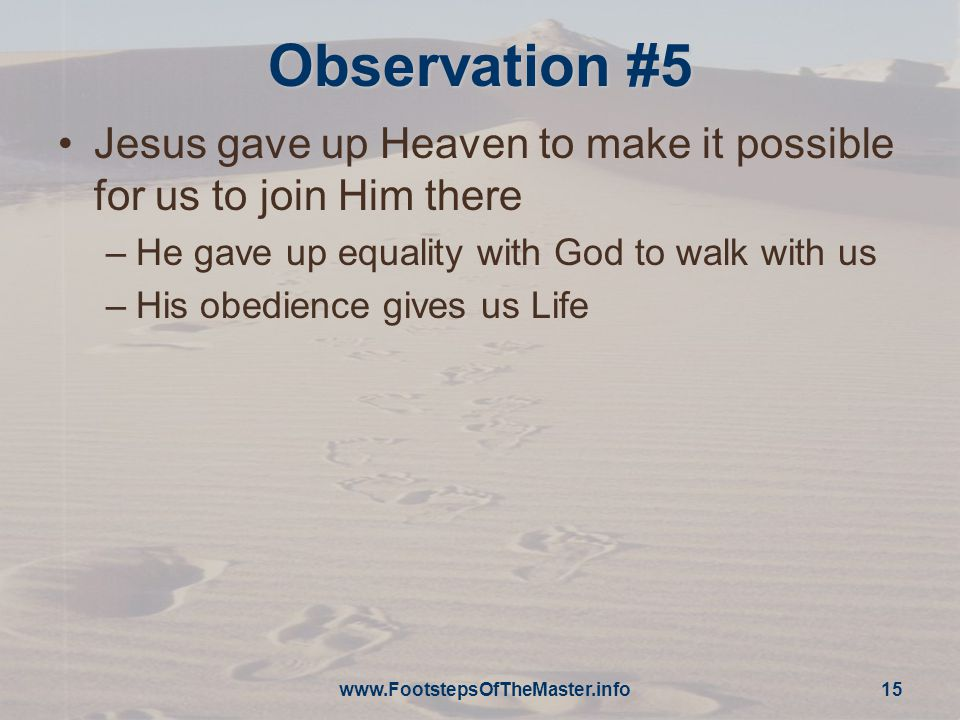 Observation #5 Jesus gave up Heaven to make it possible for us to join Him there –He gave up equality with God to walk with us –His obedience gives us Life www.FootstepsOfTheMaster.info 15