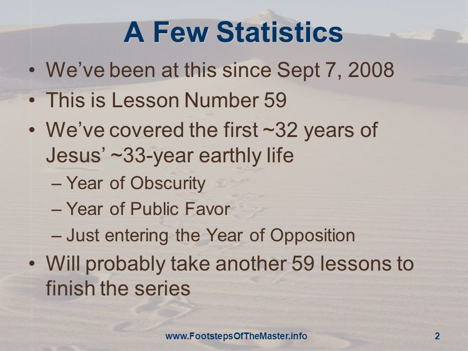 A Few Statistics We've been at this since Sept 7, 2008 This is Lesson Number 59 We've covered the first ~32 years of Jesus' ~33-year earthly life –Year of Obscurity –Year of Public Favor –Just entering the Year of Opposition Will probably take another 59 lessons to finish the series www.FootstepsOfTheMaster.info 2