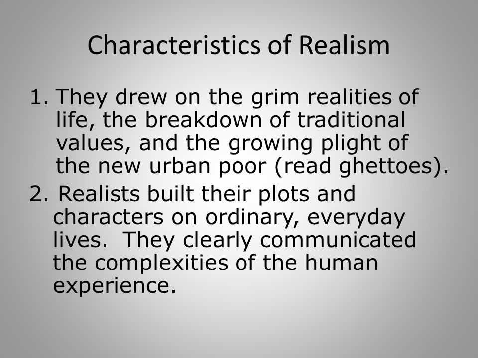 Characteristics of Realism 1.They drew on the grim realities of life, the breakdown of traditional values, and the growing plight of the new urban poor (read ghettoes).