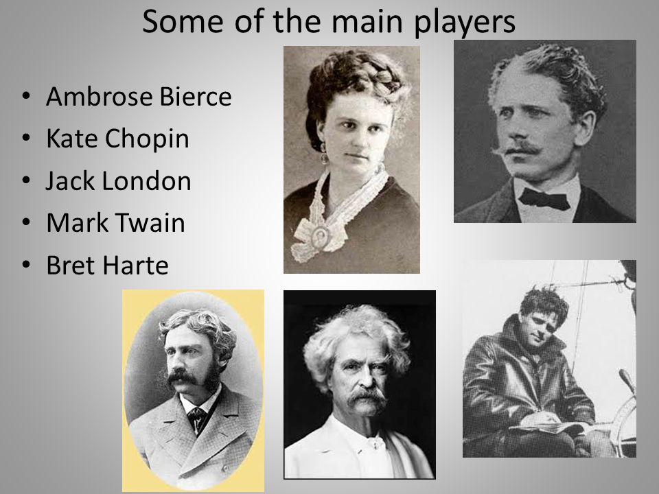 Some of the main players Ambrose Bierce Kate Chopin Jack London Mark Twain Bret Harte
