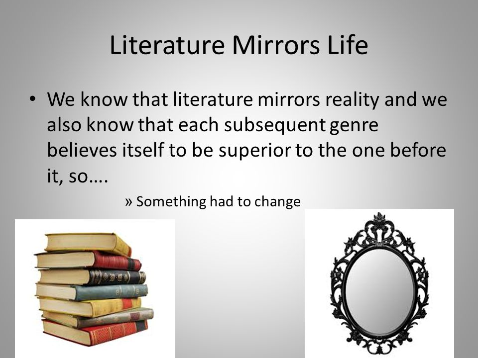 Literature Mirrors Life We know that literature mirrors reality and we also know that each subsequent genre believes itself to be superior to the one before it, so….
