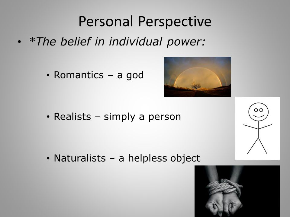 Personal Perspective *The belief in individual power: Romantics – a god Realists – simply a person Naturalists – a helpless object