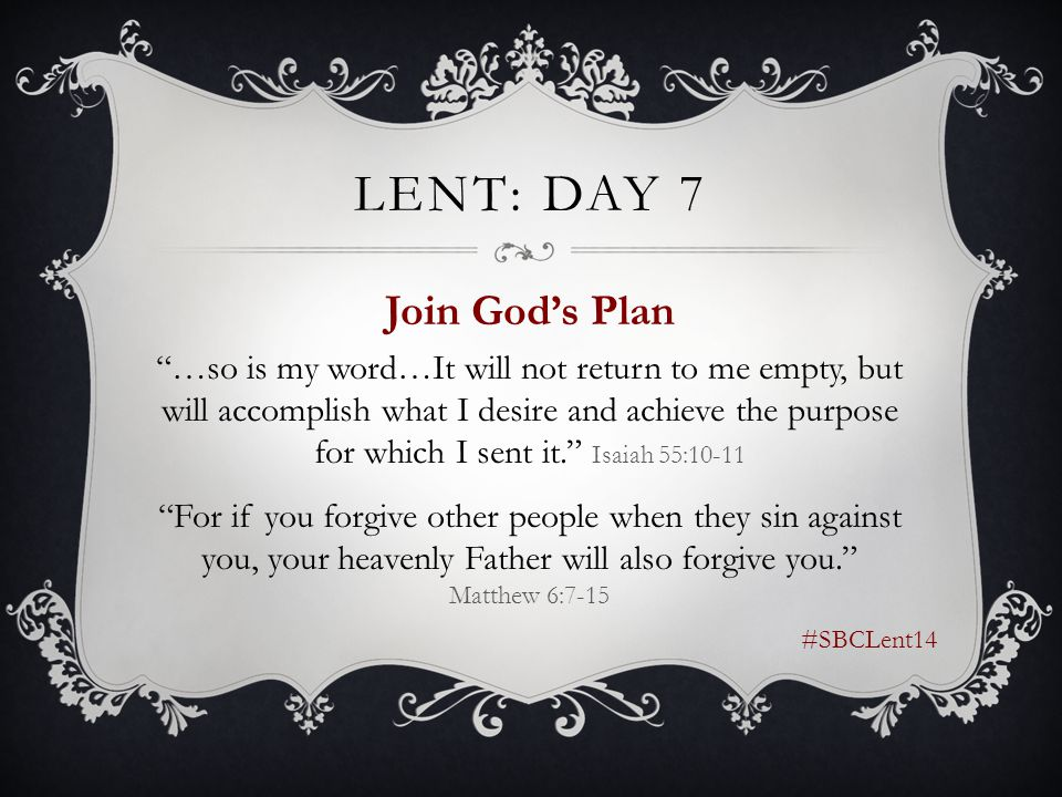 LENT: DAY 7 Join God's Plan …so is my word…It will not return to me empty, but will accomplish what I desire and achieve the purpose for which I sent it. Isaiah 55:10-11 For if you forgive other people when they sin against you, your heavenly Father will also forgive you. Matthew 6:7-15 #SBCLent14