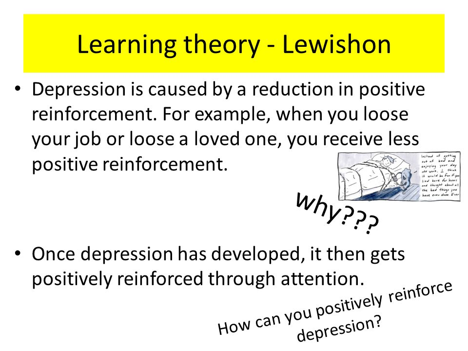 Learning theory - Lewishon Depression is caused by a reduction in positive reinforcement. For example, when you loose your job or loose a loved one, y