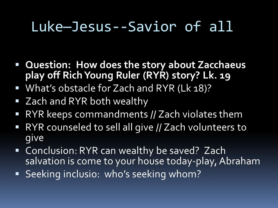 Luke—Jesus--Savior of all  Question: How does the story about Zacchaeus play off Rich Young Ruler (RYR) story.
