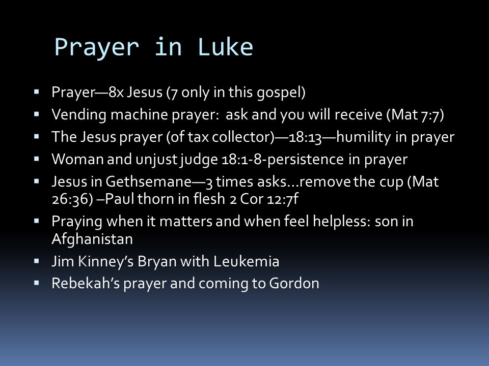 Prayer in Luke  Prayer—8x Jesus (7 only in this gospel)  Vending machine prayer: ask and you will receive (Mat 7:7)  The Jesus prayer (of tax collector)—18:13—humility in prayer  Woman and unjust judge 18:1-8-persistence in prayer  Jesus in Gethsemane—3 times asks…remove the cup (Mat 26:36) –Paul thorn in flesh 2 Cor 12:7f  Praying when it matters and when feel helpless: son in Afghanistan  Jim Kinney's Bryan with Leukemia  Rebekah's prayer and coming to Gordon