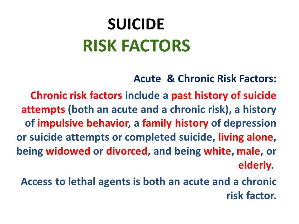 SUICIDE RISK FACTORS Acute & Chronic Risk Factors: Chronic risk factors include a past history of suicide attempts (both an acute and a chronic risk),