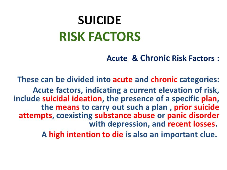 SUICIDE RISK FACTORS Acute & Chronic Risk Factors : These can be divided into acute and chronic categories: Acute factors, indicating a current elevation of risk, include suicidal ideation, the presence of a specific plan, the means to carry out such a plan, prior suicide attempts, coexisting substance abuse or panic disorder with depression, and recent losses.