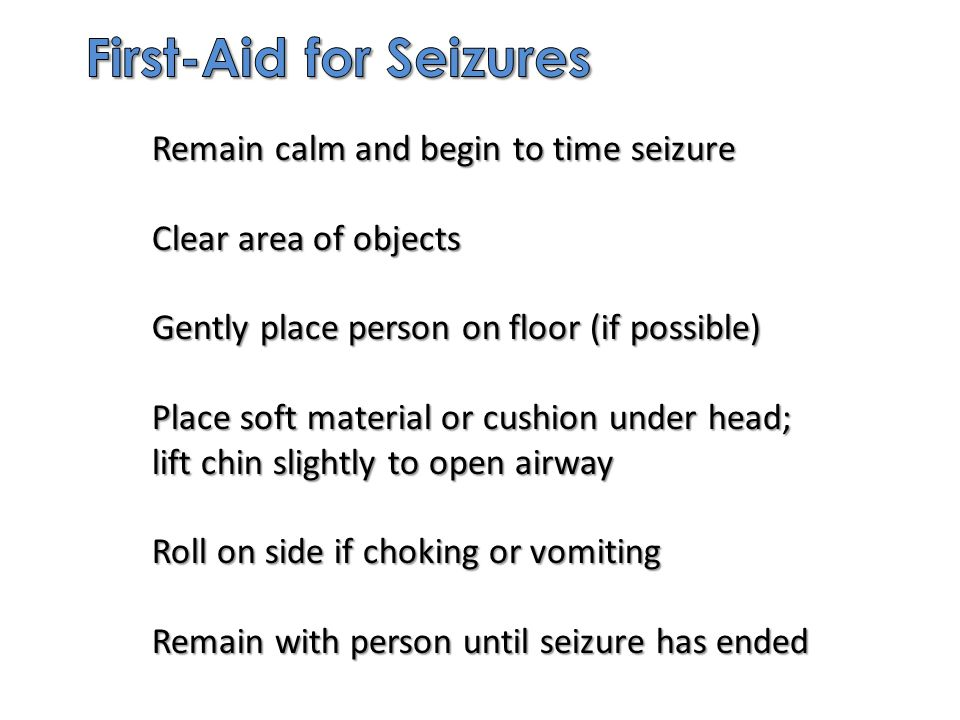 Remain calm and begin to time seizure Clear area of objects Gently place person on floor (if possible) Place soft material or cushion under head; lift chin slightly to open airway Roll on side if choking or vomiting Remain with person until seizure has ended