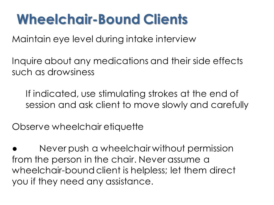 Wheelchair-Bound Clients Maintain eye level during intake interview Inquire about any medications and their side effects such as drowsiness If indicated, use stimulating strokes at the end of session and ask client to move slowly and carefully Observe wheelchair etiquette ●Never push a wheelchair without permission from the person in the chair.