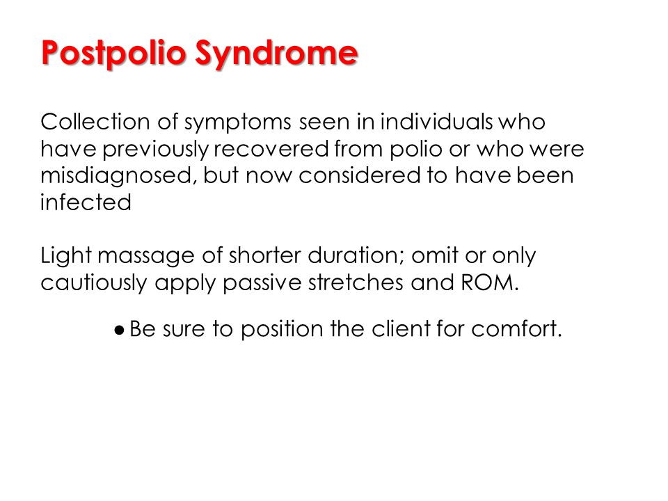 Postpolio Syndrome Collection of symptoms seen in individuals who have previously recovered from polio or who were misdiagnosed, but now considered to have been infected Light massage of shorter duration; omit or only cautiously apply passive stretches and ROM.