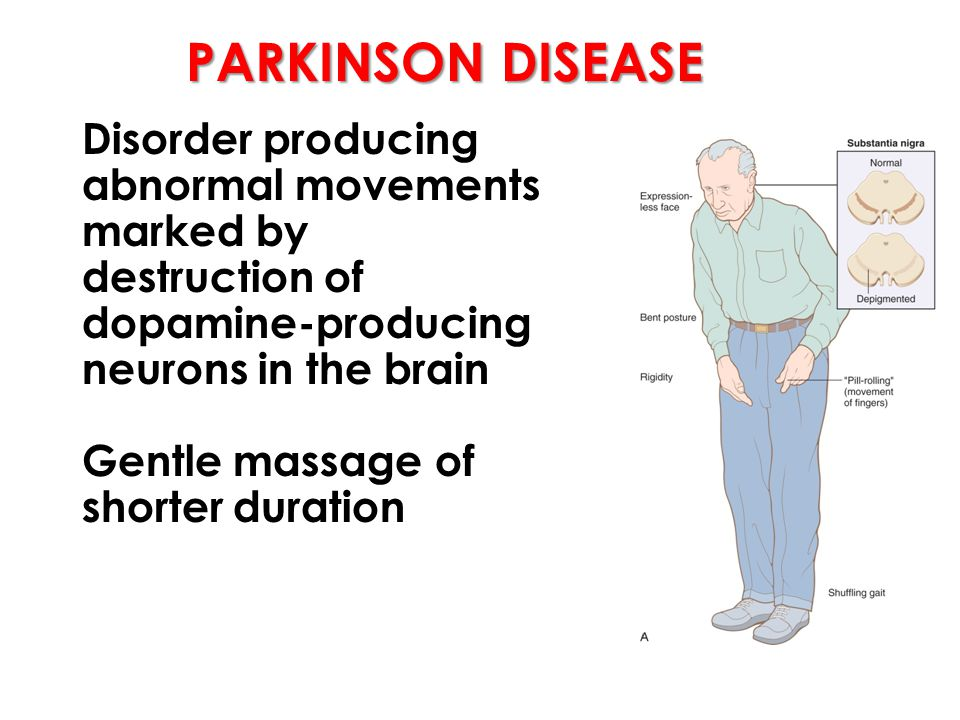 PARKINSON DISEASE Disorder producing abnormal movements marked by destruction of dopamine-producing neurons in the brain Gentle massage of shorter duration