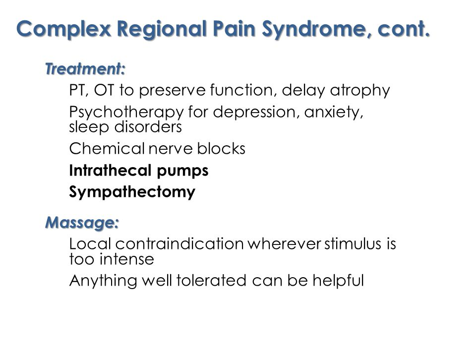 Treatment: PT, OT to preserve function, delay atrophy Psychotherapy for depression, anxiety, sleep disorders Chemical nerve blocks Intrathecal pumps SympathectomyMassage: Local contraindication wherever stimulus is too intense Anything well tolerated can be helpful Complex Regional Pain Syndrome, cont.