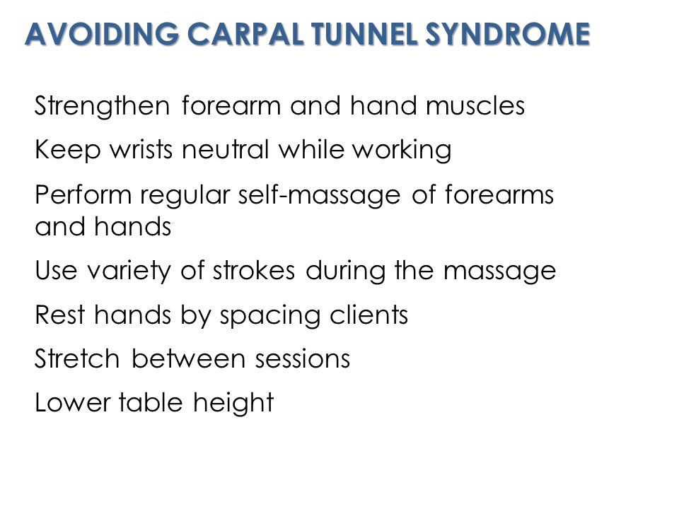 AVOIDING CARPAL TUNNEL SYNDROME Strengthen forearm and hand muscles Keep wrists neutral while working Perform regular self-massage of forearms and hands Use variety of strokes during the massage Rest hands by spacing clients Stretch between sessions Lower table height