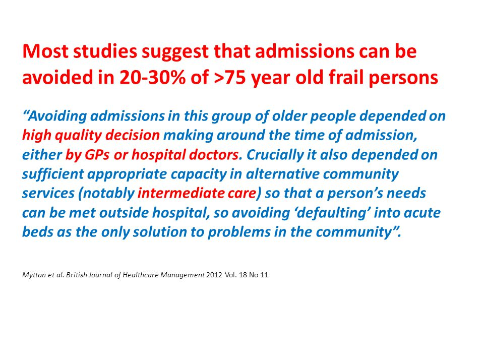 """Most studies suggest that admissions can be avoided in 20-30% of >75 year old frail persons """"Avoiding admissions in this group of older people depende"""