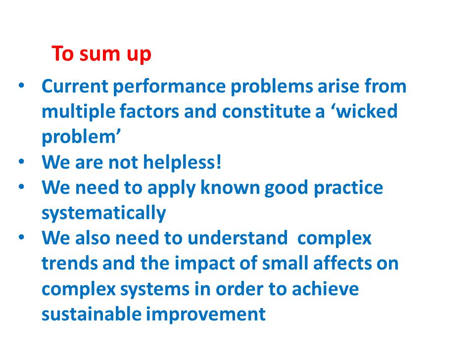 Current performance problems arise from multiple factors and constitute a 'wicked problem' We are not helpless! We need to apply known good practice s
