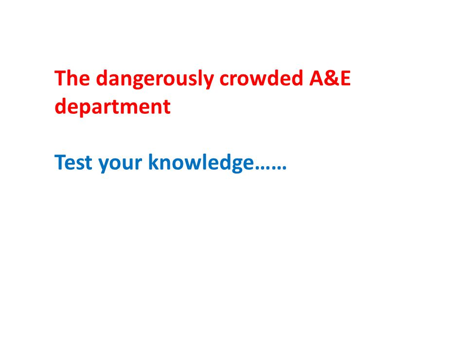 The dangerously crowded A&E department Test your knowledge……