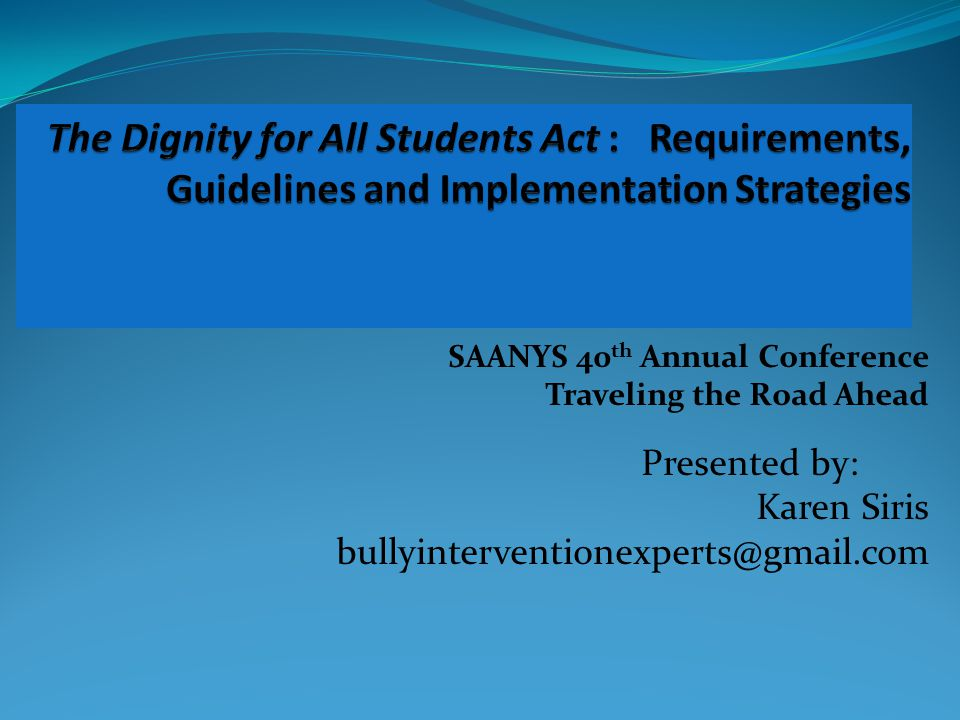 SAANYS 40 th Annual Conference Traveling the Road Ahead Presented by: Karen Siris bullyinterventionexperts@gmail.com