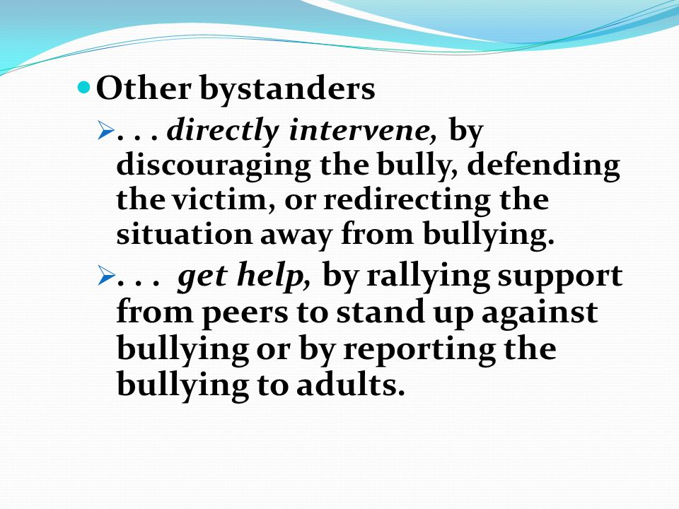 Other bystanders ... directly intervene, by discouraging the bully, defending the victim, or redirecting the situation away from bullying. ... get h