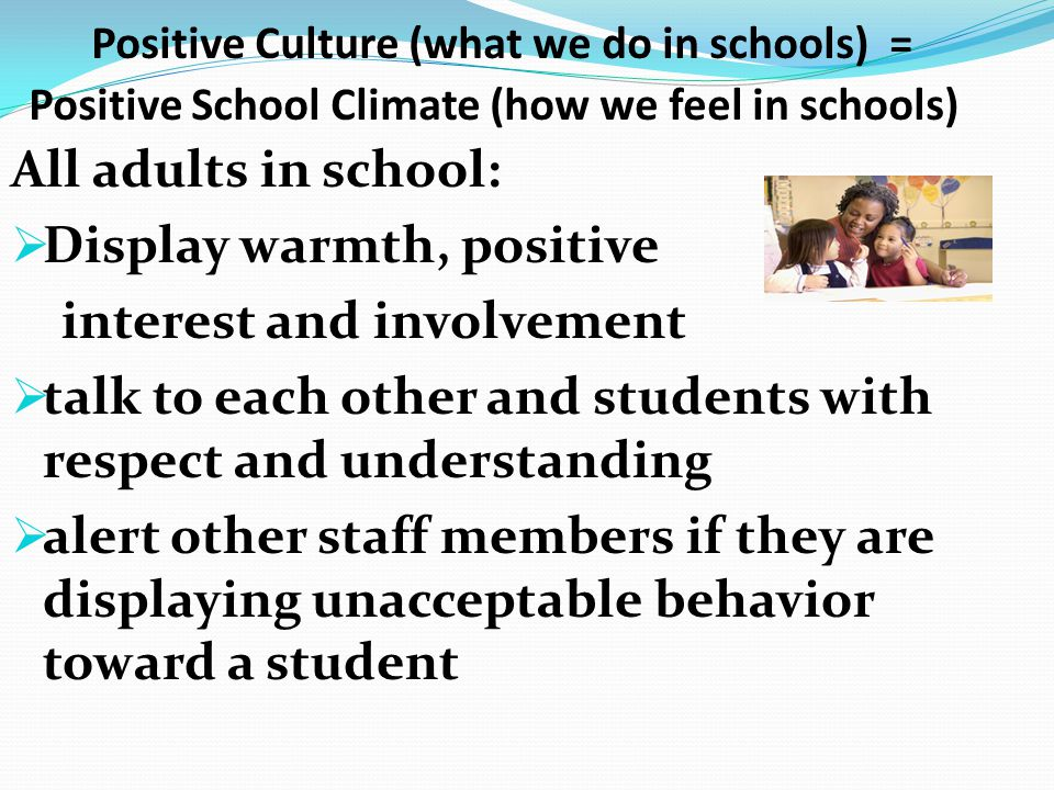 Positive Culture (what we do in schools) = Positive School Climate (how we feel in schools) All adults in school:  Display warmth, positive interest