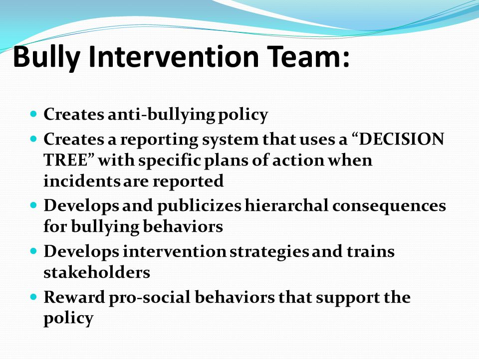 "Bully Intervention Team: Creates anti-bullying policy Creates a reporting system that uses a ""DECISION TREE"" with specific plans of action when incide"