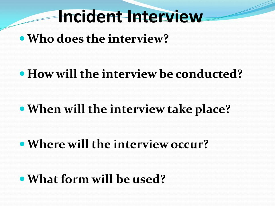 Incident Interview Who does the interview? How will the interview be conducted? When will the interview take place? Where will the interview occur? Wh