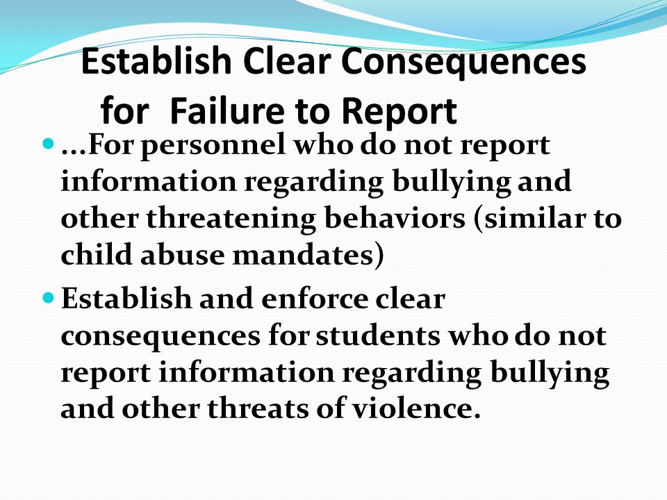 Establish Clear Consequences for Failure to Report...For personnel who do not report information regarding bullying and other threatening behaviors (s