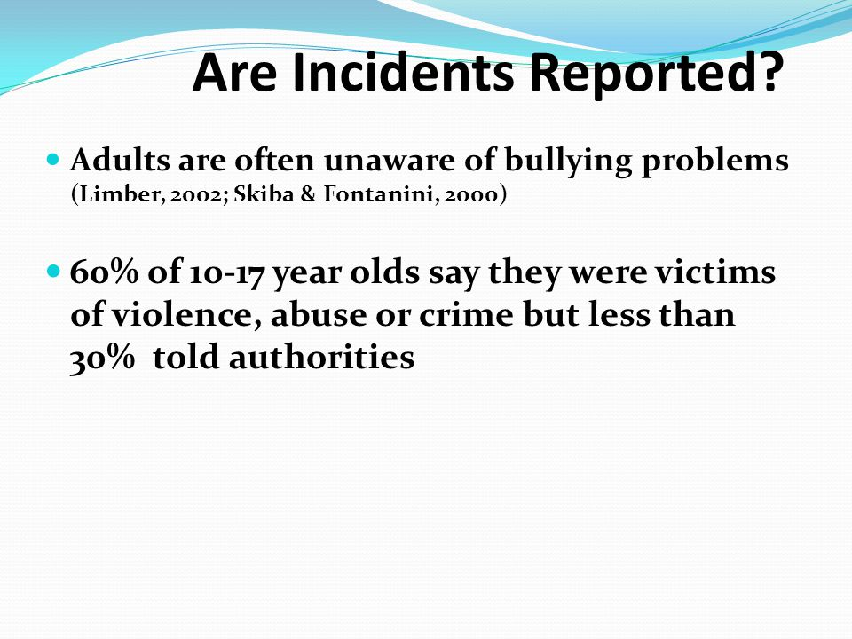 Are Incidents Reported? Adults are often unaware of bullying problems (Limber, 2002; Skiba & Fontanini, 2000) 60% of 10-17 year olds say they were vic