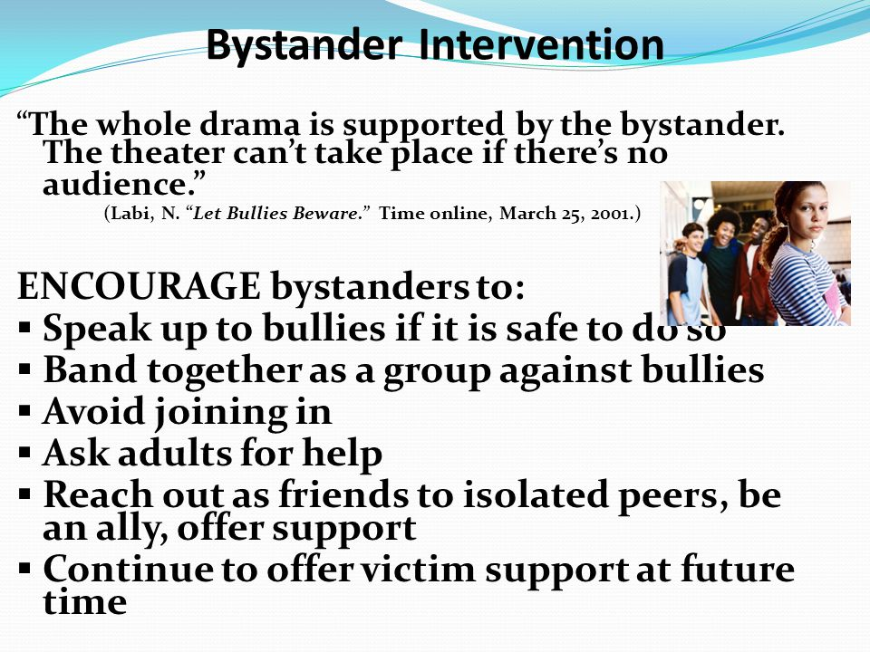"Bystander Intervention ""The whole drama is supported by the bystander. The theater can't take place if there's no audience."" (Labi, N. ""Let Bullies Be"