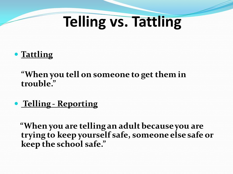 "Telling vs. Tattling Tattling ""When you tell on someone to get them in trouble."" Telling - Reporting ""When you are telling an adult because you are tr"