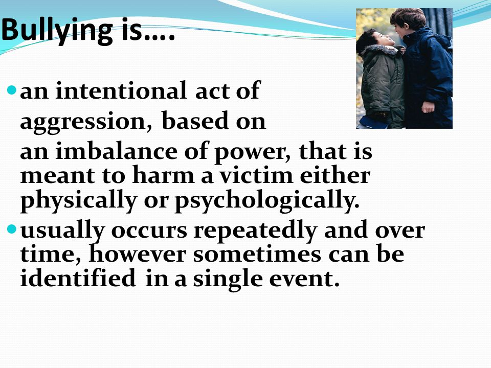 Bullying is…. an intentional act of aggression, based on an imbalance of power, that is meant to harm a victim either physically or psychologically. u