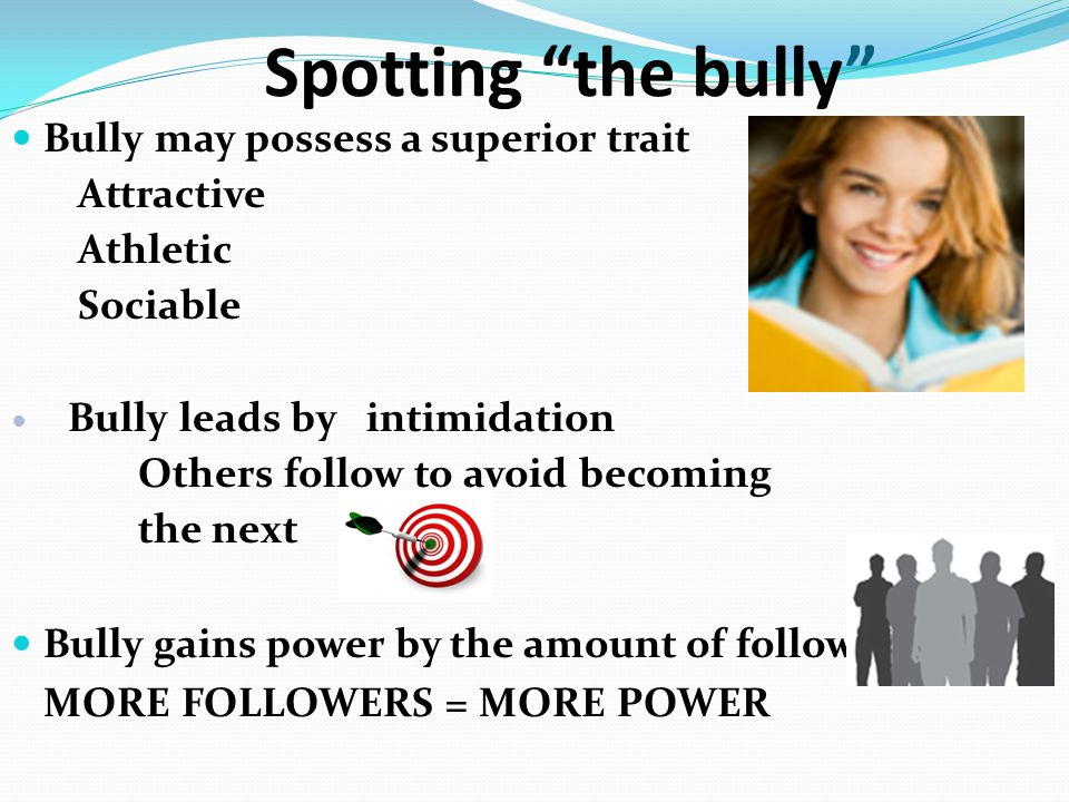 "Spotting ""the bully"" Bully may possess a superior trait Attractive Athletic Sociable Bully leads by intimidation Others follow to avoid becoming the n"