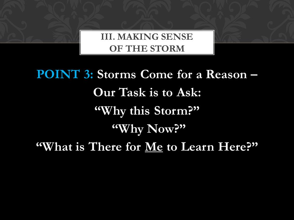 POINT 3: Storms Come for a Reason – Our Task is to Ask: Why this Storm Why Now What is There for Me to Learn Here III.