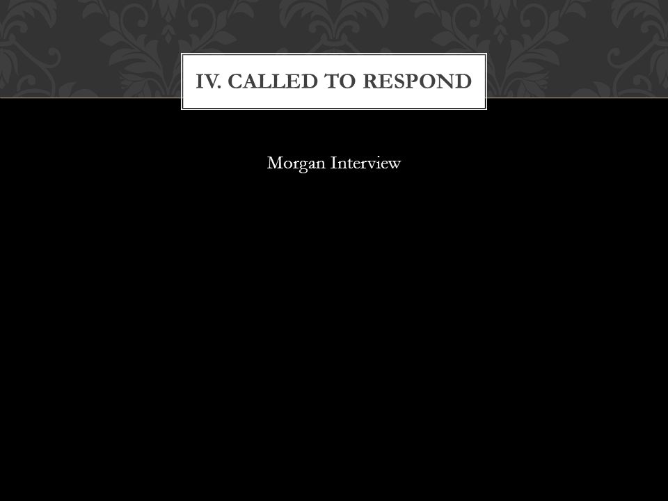 IV. CALLED TO RESPOND Morgan Interview