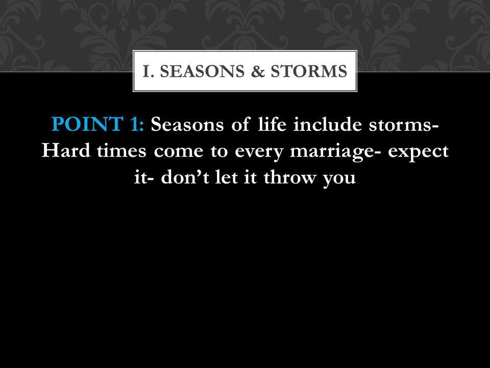 I. SEASONS & STORMS POINT 1: Seasons of life include storms- Hard times come to every marriage- expect it- don't let it throw you