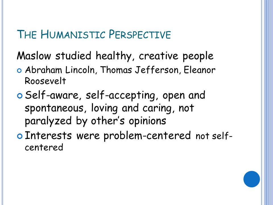 T HE H UMANISTIC P ERSPECTIVE Maslow studied healthy, creative people Abraham Lincoln, Thomas Jefferson, Eleanor Roosevelt Self-aware, self-accepting, open and spontaneous, loving and caring, not paralyzed by other's opinions Interests were problem-centered not self- centered