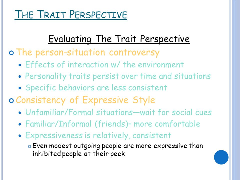 T HE T RAIT P ERSPECTIVE Evaluating The Trait Perspective The person-situation controversy Effects of interaction w/ the environment Personality traits persist over time and situations Specific behaviors are less consistent Consistency of Expressive Style Unfamiliar/Formal situations—wait for social cues Familiar/Informal (friends)– more comfortable Expressiveness is relatively, consistent Even modest outgoing people are more expressive than inhibited people at their peek