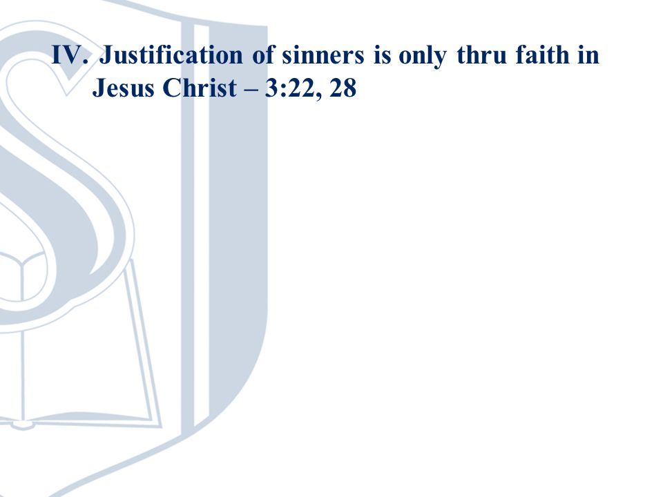 IV. Justification of sinners is only thru faith in Jesus Christ – 3:22, 28