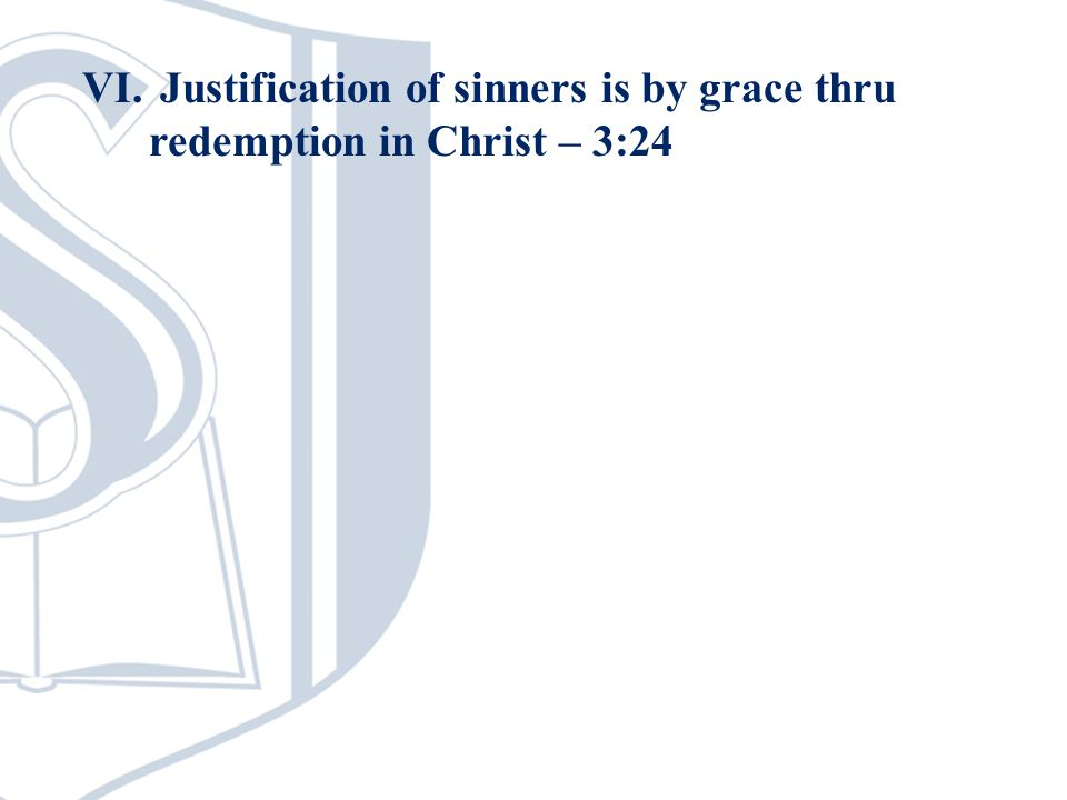 VI. Justification of sinners is by grace thru redemption in Christ – 3:24