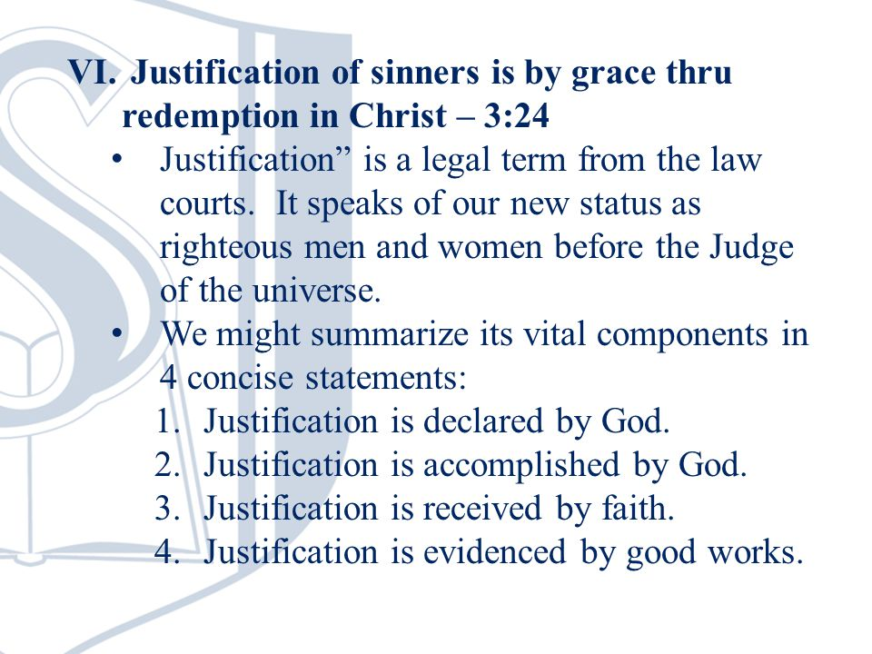 """VI. Justification of sinners is by grace thru redemption in Christ – 3:24 Justification"""" is a legal term from the law courts. It speaks of our new sta"""