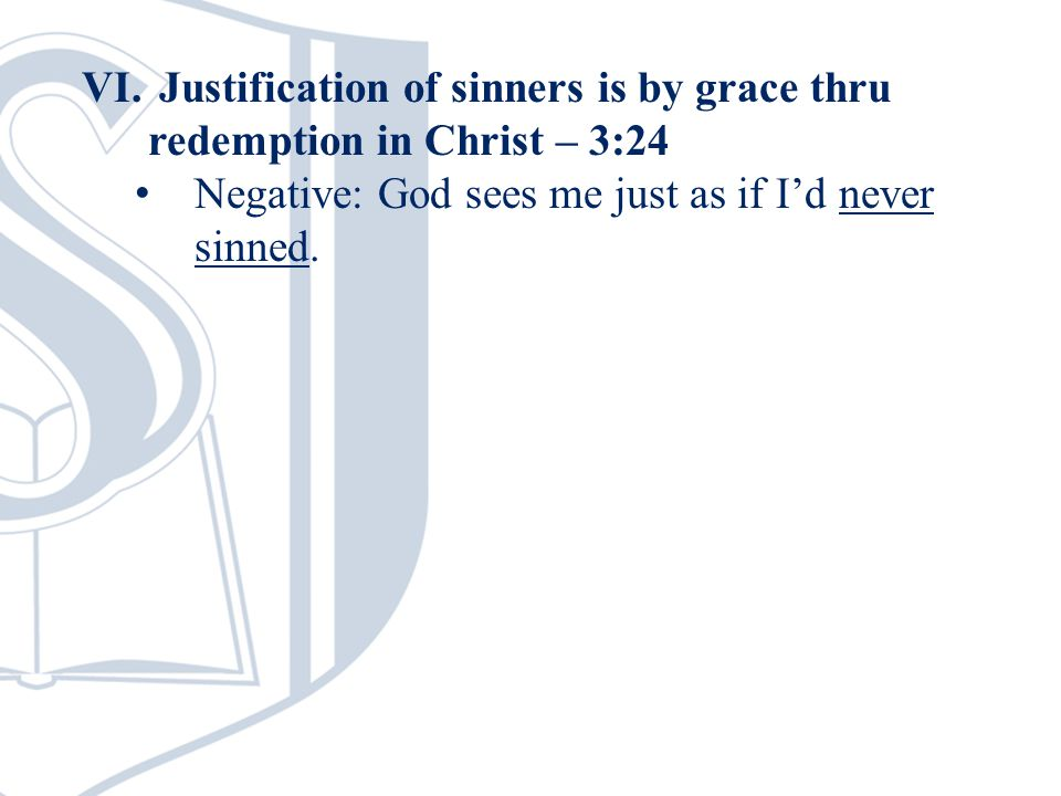 VI. Justification of sinners is by grace thru redemption in Christ – 3:24 Negative: God sees me just as if I'd never sinned.