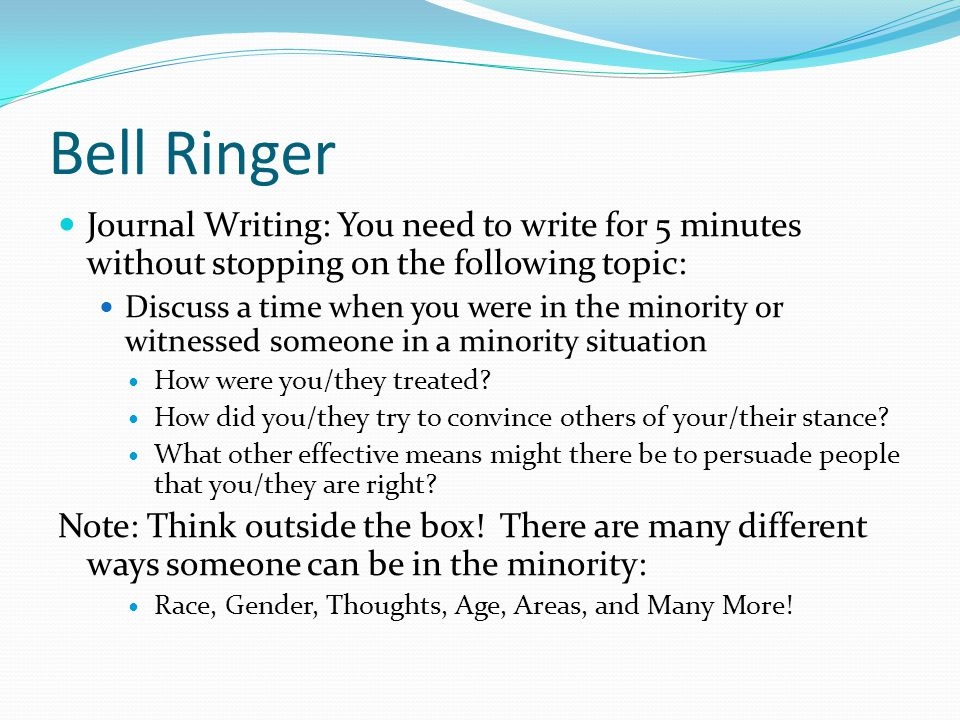 Bell Ringer Journal Writing: You need to write for 5 minutes without stopping on the following topic: Discuss a time when you were in the minority or