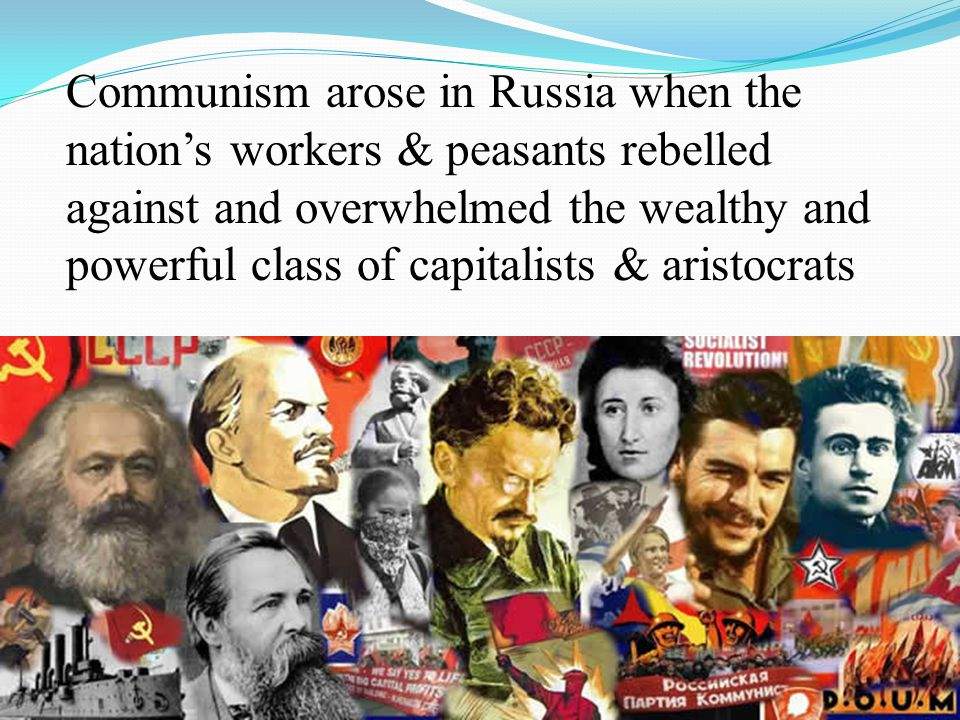 Communism arose in Russia when the nation's workers & peasants rebelled against and overwhelmed the wealthy and powerful class of capitalists & aristo