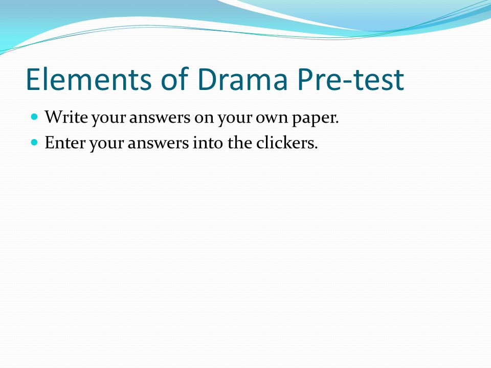 Elements of Drama Pre-test Write your answers on your own paper. Enter your answers into the clickers.