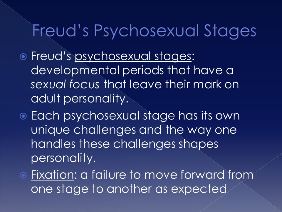  Freud's psychosexual stages: developmental periods that have a sexual focus that leave their mark on adult personality.  Each psychosexual stage ha