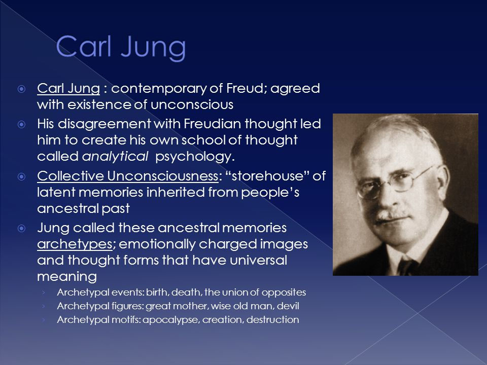  Carl Jung : contemporary of Freud; agreed with existence of unconscious  His disagreement with Freudian thought led him to create his own school of