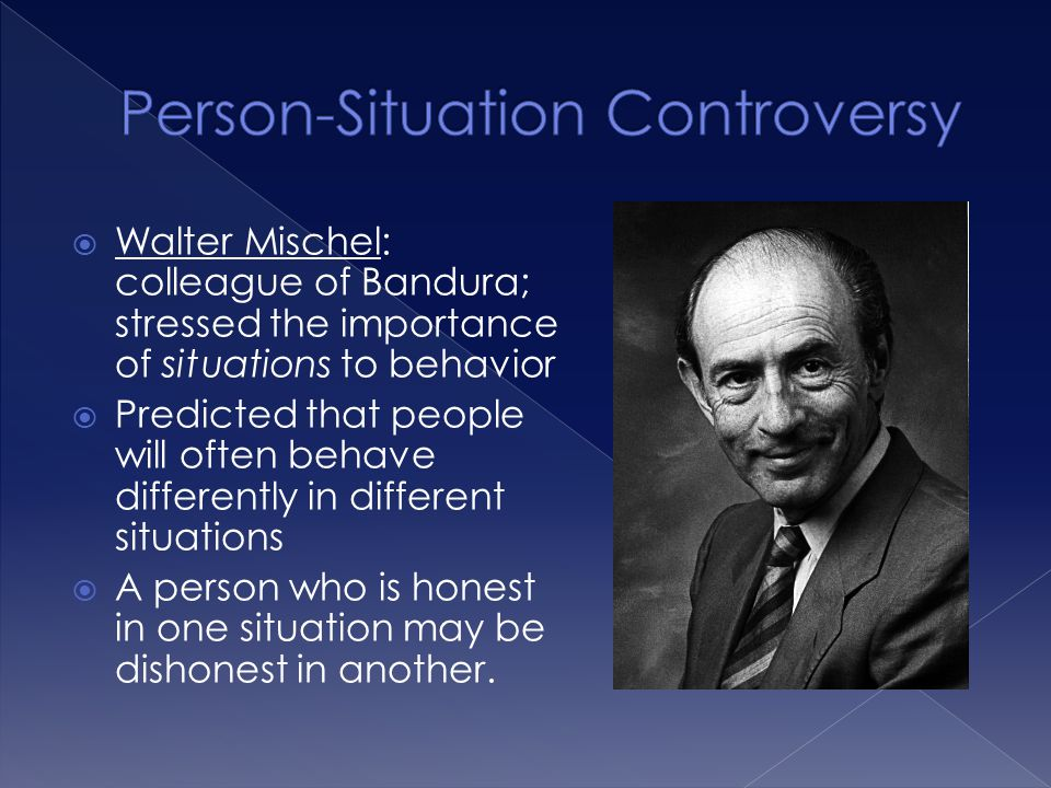  Walter Mischel: colleague of Bandura; stressed the importance of situations to behavior  Predicted that people will often behave differently in dif